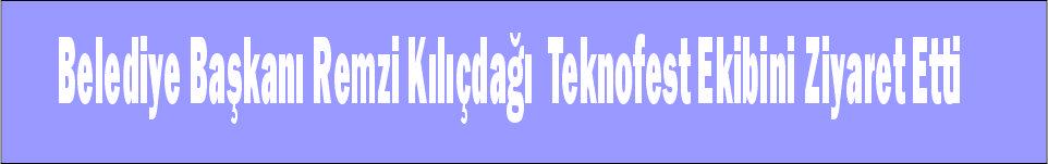 Belediye Başkanı Remzi Kılıçdağı Teknofest Ekibini Ziyaret Etti